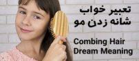 تعبیر خواب شانه زدن مو | شانه و شانه کردن موها در خواب چه تعبیری دارد؟